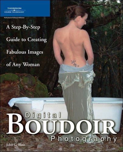Digital Boudoir Photography A Step By Step Guide to Creating Fabulous Images of Any Woman: John G ...