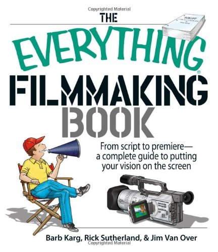 The Everything Filmmaking Book: From Script to: Barb Karg, Rick