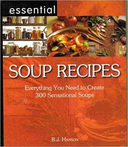 Essential Soup Recipes: Everything You Need to Create 300 Sensational Soups: B.J. Hanson
