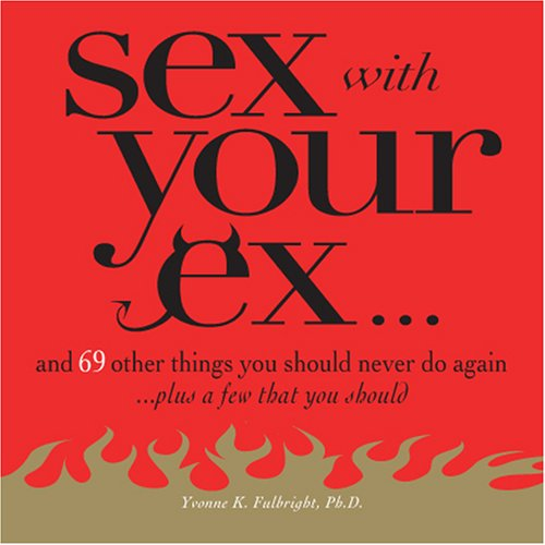 9781598692051: Sex With Your Ex.: And 69 Other Tempting Things You Should Never Do Again (Plus a Few That You Should)