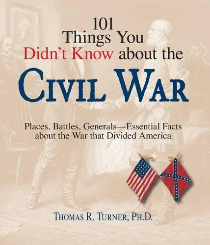 9781598693201: 101 Things You Didn't Know About The Civil War: Places, Battles, Generals--Essential Facts About the War That Divided America