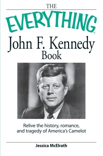 The Everything John F. Kennedy Book: Relive the history, romance, and tragedy of America's ...