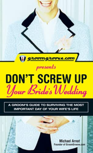 9781598695977: GroomGroove.com Presents Don't Screw Up Your Bride's Wedding: A Groom's Guide to Surviving the Most Important Day of Your Wife's Life