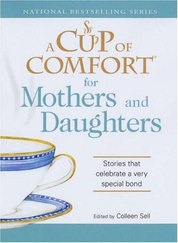 Cup of Comfort: A Cup of Comfort for Mothers and Daughters : Stories That Celebrate a Very Special Bond