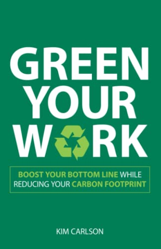 Green Your Work: Boost Your Bottom Line: Kim Carlson