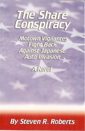 The Share Conspiracy Motown Vigilantes Fight Back Against Japanese Auto Invasion: Steven R. Roberts