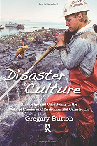 Disaster Culture: Knowledge and Uncertainty in the Wake of Human and Environmental Catastrophe: ...