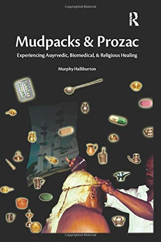 Mudpacks and Prozac: Experiencing Ayurvedic, Biomedical and Religious Healing: Murphy Halliburton