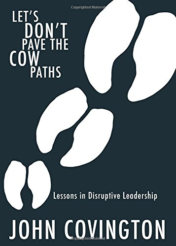 Let's Don't Pave the Cow Paths: Lessons in Disruptive Leadership: John Covington