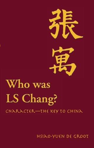 Who Was LS Chang?: Character-The Key to China: de Groot, Hsiao-Yuen
