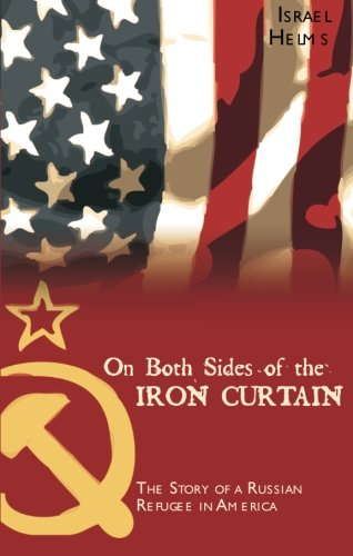 On Both Sides of the Iron Curtain: The Story of a Russian Refugee in America: Israel Helms