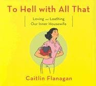 To Hell with All That: Loving and: Flanagan, Caitlin