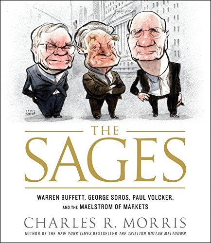 The Sages: Warren Buffett, George Soros, Paul Volcker, and the Maelstrom of Markets: Charles Morris
