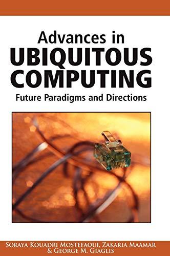 Advances in Ubiquitous Computing: Future Paradigms and Directions: Editor-Soraya Kouadri Mostefaoui...