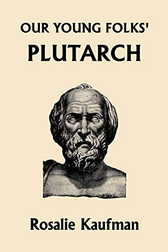 Our Young Folks' Plutarch (Yesterday's Classics): Kaufman, Rosalie