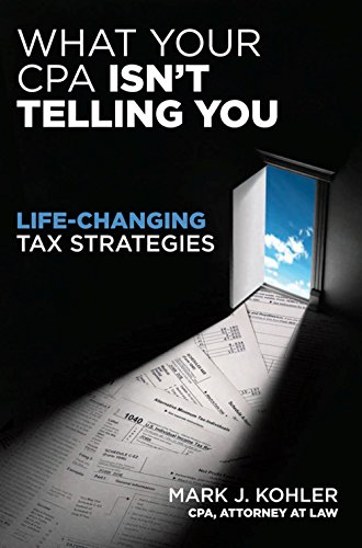 What Your CPA Isn't Telling You: Life-Changing Tax Strategies: Kohler, Mark J.
