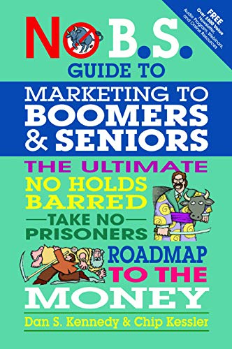No B.S. Guide to Marketing to Leading Edge Boomers & Seniors: The Ultimate No Holds Barred Take...