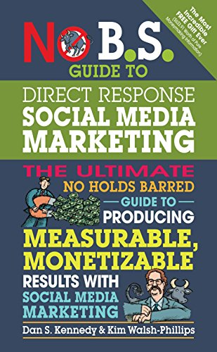 No B.S. Guide to Direct Response Social Media Marketing: The Ultimate No Holds Barred Guide to ...