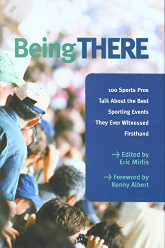 Being There: 100 Sports Pros Talk About the Best Sporting Events They Ever Witnessed Firsthand: ...