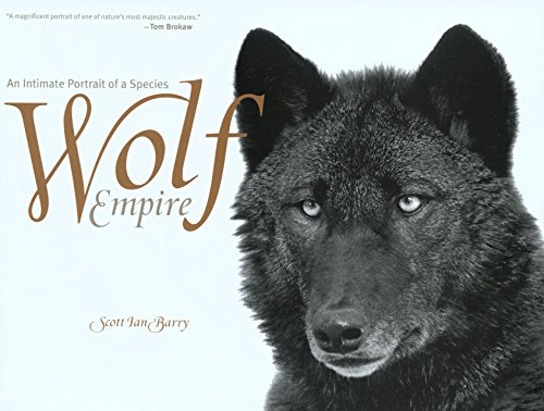 Wolf Empire: An Intimate Portrait of a Species: Barry, Scott Ian