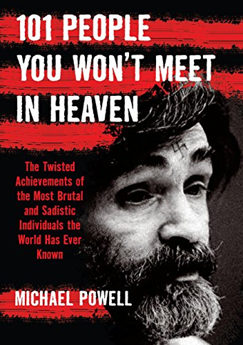 101 People You Won't Meet in Heaven: The Twisted Achievements of the Most Brutal and Sadistic ...