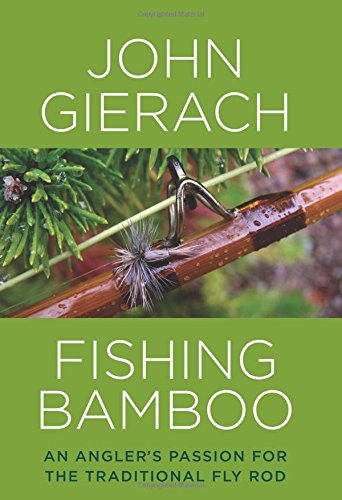Fishing Bamboo: An Angler's Passion for the Traditional Fly Rod (159921217X) by John Gierach