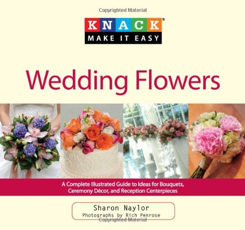 Knack Wedding Flowers: A Complete Illustrated Guide to Ideas for Bouquets, Ceremony Decor, and ...