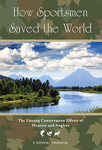 How Sportsmen Saved the World: The Unsung Conservation Efforts of Hunters and Anglers: Thomas Jr, E...