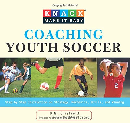 9781599215488: Knack Coaching Youth Soccer: Step-By-Step Instruction On Strategy, Mechanics, Drills, And Winning (Knack: Make It Easy)
