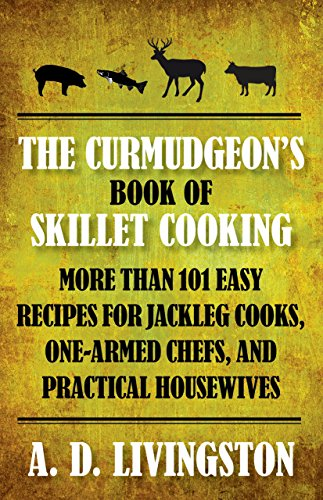 Curmudgeon's Book of Skillet Cooking: More Than 101 Easy Recipes for Jackleg Cooks, One-Armed ...