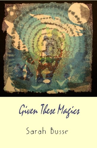 Given These Magics: Sarah Busse