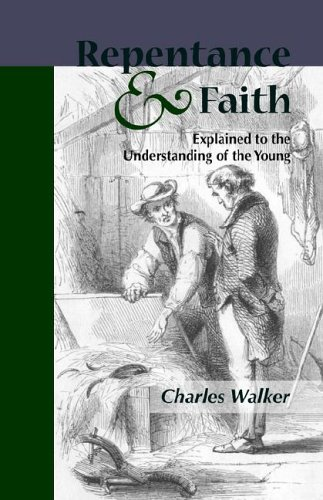 Reptentance and Faith Explained to the Understanding of the Young: Charles Walker