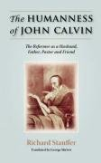 THE HUMANNESS OF JOHN CALVIN The Reformer as a Husband, Father, Pastor Friend: Richard Stauffer