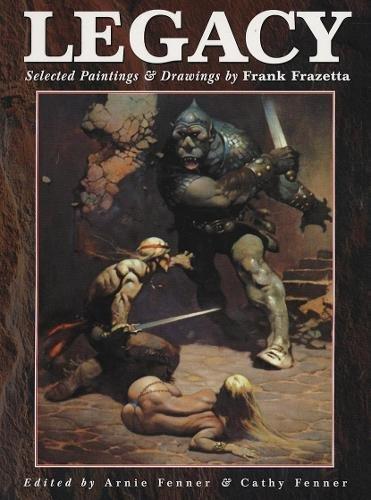 Legacy: Paintings and Drawings by Frank Frazetta: Frank Frazetta; Editor-Arnie