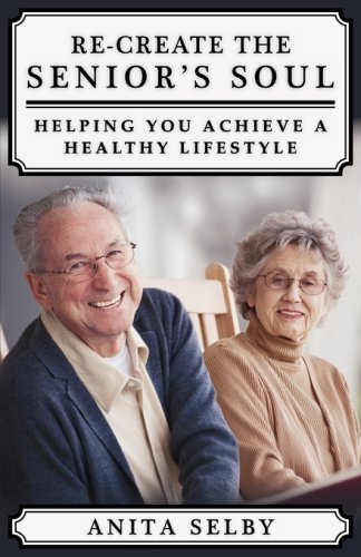 Re-create the Senior's Soul: Helping You Achieve a Healthy Lifestyle: Selby, Anita