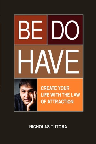 Be Do Have (Create Your Life With the Law of Attraction): Tutora, Nicholas