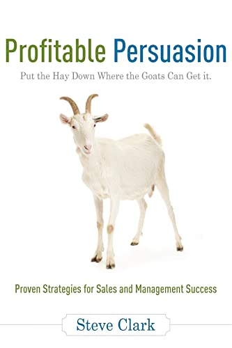 Profitable Persuasion: Put the Hay Down Where the Goats Can Get It (1599320878) by Clark, Steve