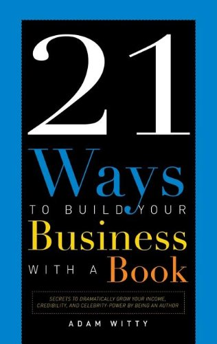 9781599320953: 21 Ways to Build Your Business with a Book: Secrets to Dramatically Grow Your Income, Credibility, and Celebrity-Power by Being an Author