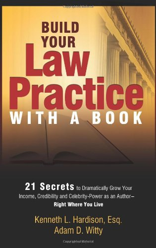 Build Your Law Practice With A Book: 21 Secrets to Dramatically Grow Your Income, Credibility and ...