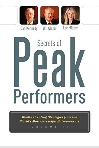 Secrets Of Peak Performers II: Wealth Creating Strategies from the World's Most Successful Entrepreneurs (1599322412) by Dan Kennedy; Bill Glazer; Lee Milteer