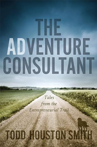 The Adventure Consultant: Tales from the Entrepreneurial Trail: Smith, Todd Houston