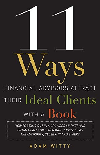 9781599324548: 11 Ways Financial Advisors Attract Their Ideal Clients with a Book: How to Stand Out in a Crowded Market and Dramatically Differentiate Yourself as th