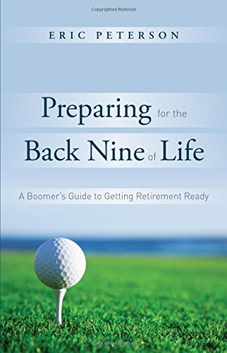 Preparing for the Back Nine of Life: A Boomer's Guide to Getting Retirement Ready: Eric ...