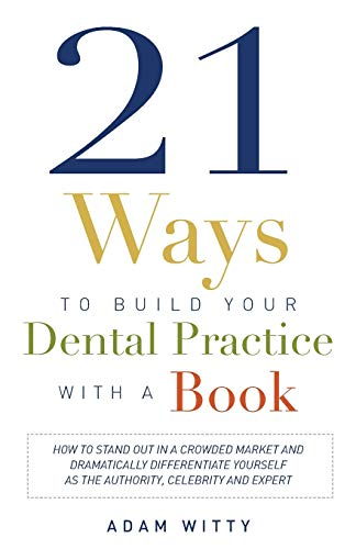 9781599324791: 21 Ways to Build Your Dental Practice With a Book: How To Stand Out In A Crowded Market And Dramatically Differentiate Yourself As The Authority, Celebrity and Expert