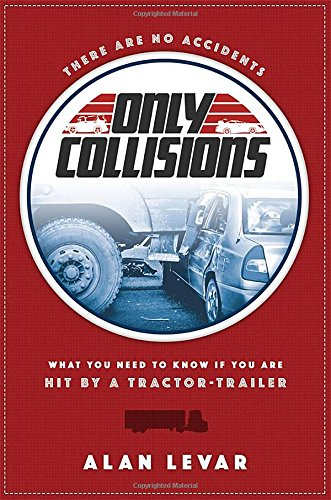There Are No Accidents: What You Need To Know If You Are Hit By A Tractor-Trailer: Alan Levar