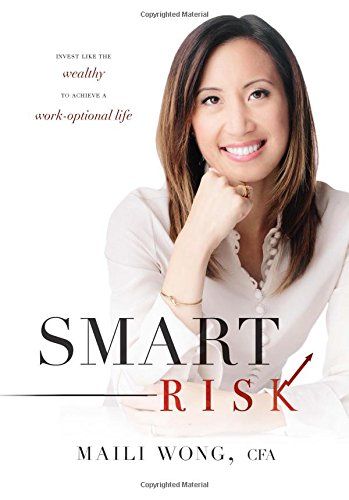Smart Risk: Invest Like the Wealthy to Achieve a Work-Optional Life: Maili Wong