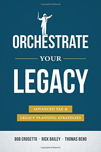 Orchestrate Your Legacy: Advanced Tax & Legacy Planning Strategies: Bob Crossetto; Rick Bailey;...