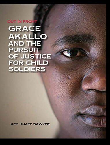 Grace Akallo and the Pursuit of Justice for Child Soldiers (Hardcover): Kem Knapp Sawyer