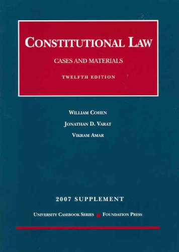 Constitutional Law, Cases and Materials 2007: Concise, Supplement (University Casebook) (1599411911) by David Vikram Amar; Jonathan D. Varat; William Cohen