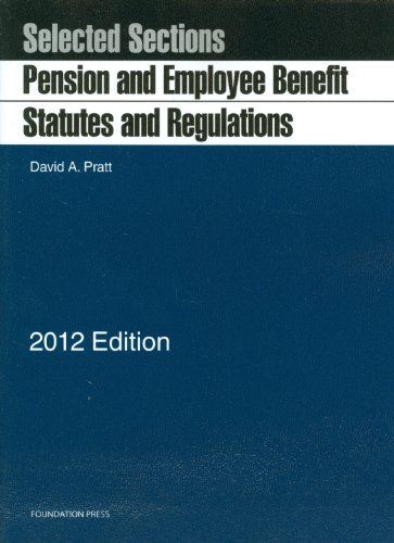 Pension and Employee Benefit Statutes, Regulations, Selected Sections, 2012: Pratt, David A.
